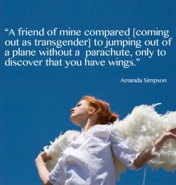 A friend of mine compared [coming out as transgender] to jumping out of a plane without a parachute, only to discover that you have wings. -Amanda Simpson