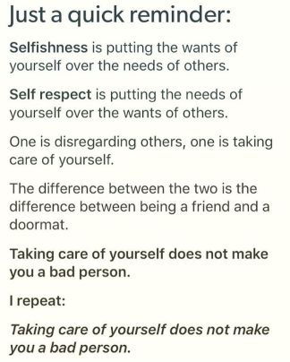 Just a quick reminder: Selfishness is putting the wants of yourself over the needs of others. Self respect is putting the needs of yourself over the wants of others. One is disregarding others, one is taking care of yourself. The difference between the two is the difference between being a friend and a doormat. Taking care of yourself does not make you a bad person. I repeat: Taking care of yourself does not make you a bad person.