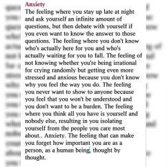 Anxiety: The feeling where you stay up late at night and ask yourself an infinite amount of questions, but then debate with yourself if you even want to know the answer to those questions. The feeling where you don't know who's actually here for you and who's actually waiting for you to fall. The felling of not knowing whether you're being irrational for crying randomly but getting even more stressed and anxious because you don't know why you feel the way you do. The feeling you never want to show to anyone because you feel that you won't be understood and you don't want to be a burden. The feeling where you think all you have is yourself and nobody else, resulting in you isolating yourself from the people you care most about.. Anxiety. The feeling that can make you forget how important you are as a person, as a human being, thought by thought.