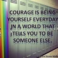 Courage is being yourself everyday in a world that tells you to be somebody else.
