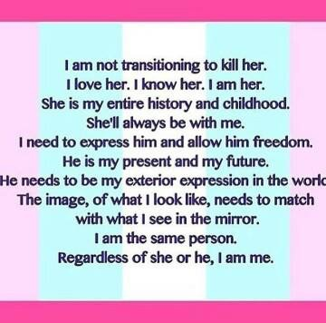 I am not transitioning to kill her. I love her. I know her. I am her. She is my entire history and childhood. She'll always be with me. I need to express him and allow him freedom. He is my present and my future. He needs to be my exterior expression in the world. The image of what I look like needs to match with what I see in the mirror. I am the same person Regardless of she or he, I am me.