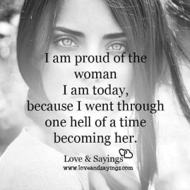 I am proud of the woman I am today, because I went through one hell of a time becoming her.