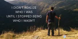 I didn't realize who I was until I stopped being who I wasn't.