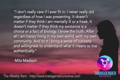 I don't really care if I ever fit in. I never really did regardless of how I was presenting. It doesn't matter if they think I am mentally ill or a freak. It doesn't matter if they think my existence is a choice or a fact of biology. I know the truth. After all I am happy living in my own world, with my own community. And to it I bring a sense of curiosity and willingness to understand what it means to live authentically. - Mila Madison