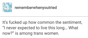 "It's fucked up how common the sentiment, ""I never expected to live this long... What now?"" is among trans women. -rememberwhenyoutried"