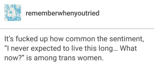 """It's fucked up how common the sentiment, """"I never expected to live this long... What now?"""" is among trans women. -rememberwhenyoutried"""