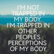 I'm not trapped in my body, I'm trapped in other peoples' perceptions of my body.