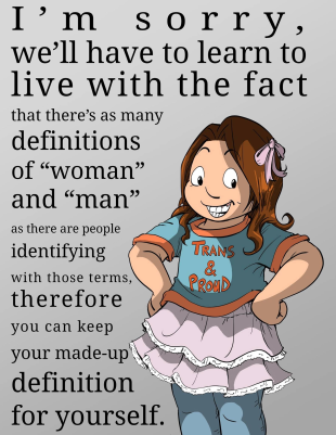 "I'm sorrt, we'll have to learn to live with the fact that there's as many definitions of ""woman"" and ""man"" as there are people identifying with those terms, therefore you can keep your made-up definition for yourself."