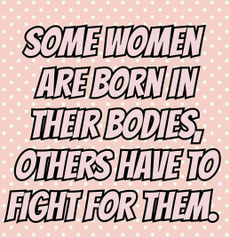Some women are born in their bodies, others have to fight for them.