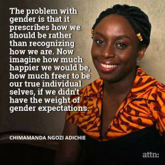 The problem with gender is that it prescribes how we should be rather than recognizing how we are. Now imagine how much happier we would be, how much freer to be our true individual selves, if we didn't have the weight of gender expectations. - Chimamanda Ngozi Adichie