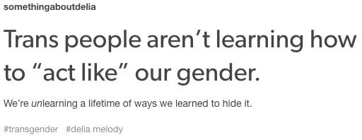 """This is so true! A common response when someone discovers I'm gender non-confirming is to point out that I """"never gave any signs"""". Well, actually, I gave off plenty of signs, you just didn't know how to recognize them. To be fair, I didn't recognize them either, so don't feel too bad."""