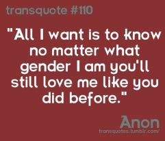 "Transquote # 110: ""All I want is to know no matter what gender I am you'll still love me like you did before."" - Anon"
