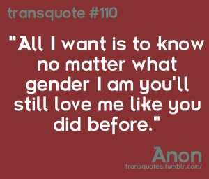 """Transquote # 110: """"All I want is to know no matter what gender I am you'll still love me like you did before."""" - Anon"""