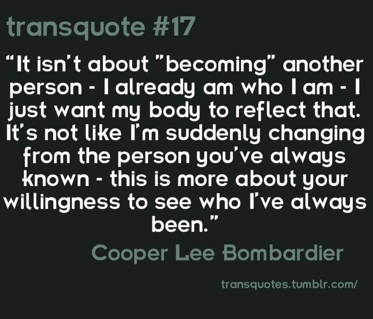 "Transquote #17: ""It isn't about 'becoming' another person - I already am who I am - I just want my body to reflect that. It's not like I'm suddenly changing from the person you've always known - this is more about your willingness to see who I've always been."" - Cooper Lee Bombardier"
