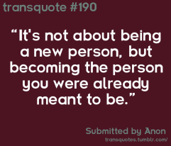 "Transquote #190: ""It's not about being a new person, but becoming the person you were already meant to be."" - Anon"