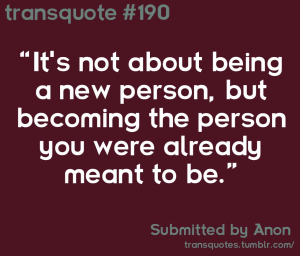 """Transquote #190: """"It's not about being a new person, but becoming the person you were already meant to be."""" - Anon"""
