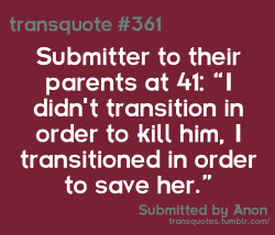 "Transquote #361: Submitter to their parents at 41: ""I didn't transition in order to kill him, I transitioned in order to save her."" - Anon"